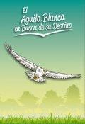 """Portada del libro """"El Águila Blanca En Busca De Su Destino"""""""