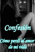 """Portada del libro """"Confesión: Como perdí al amor de mi vida."""""""