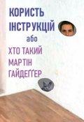 """Обкладинка книги """"Користь інструкції або Хто такий Мартін Гайдеґґер"""""""