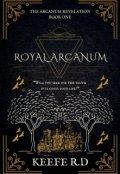 "Book cover ""Royal Arcanum (book 1 of The Arcanum Revelation)"""