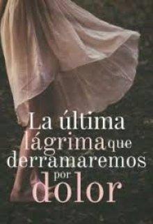 """Libro. """"La última lágrima que derramaremos por dolor """" Leer online"""