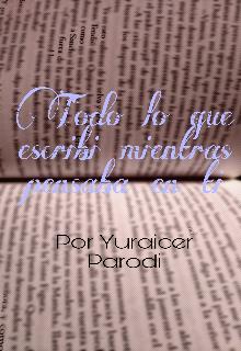 """Libro. """"Todo Lo Que Escribi Mientras Pensaba En Ti"""" Leer online"""