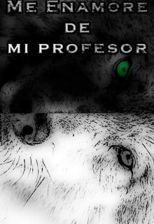 """Libro. """"Me Enamore De Mi Profesor (un Alfa Celoso Y Posesivo) """" Leer online"""